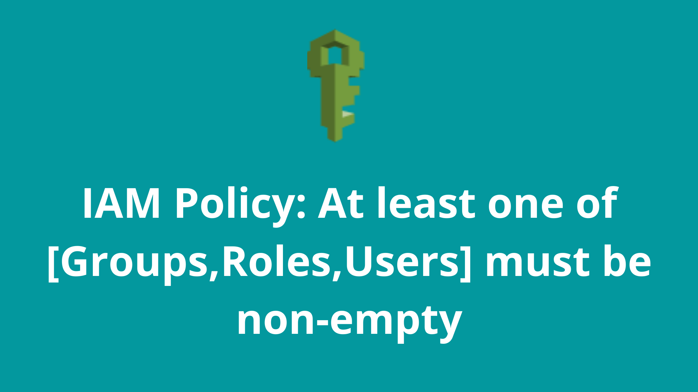 IAM Policy At least one of [Groups,Roles,Users] must be non-empty
